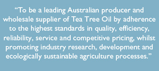 Maria River Plantation - Our Mission - To be a leading Australian producer and wholesale supplier of Tea Tree Oil by adherence to the highest standards in quality, efficiency, reliability, service and competitive pricing, whilst promoting industry research, development and ecologically sustainable agriculture processes.